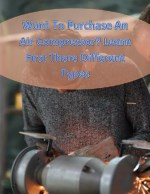 Want To Purchase An Air Compressor? Learn First There Different Types
