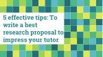 5 effective tips: To write a best research proposal to impress your tutor