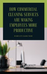How Commercial Cleaning Services Are Making Employees More Productive