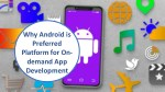 Clear Reasons Why Android App Development is Preferable for Developing On-demand Apps