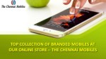 TOP COLLECTION OF BRANDED MOBILES AT OUR ONLINE STORE – THE CHENNAI MOBILES