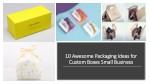10 Awesome Packaging Ideas for Custom Boxes Small Business