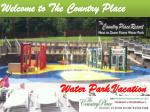Enjoy your water park vacation at its best, book to the country place resort
