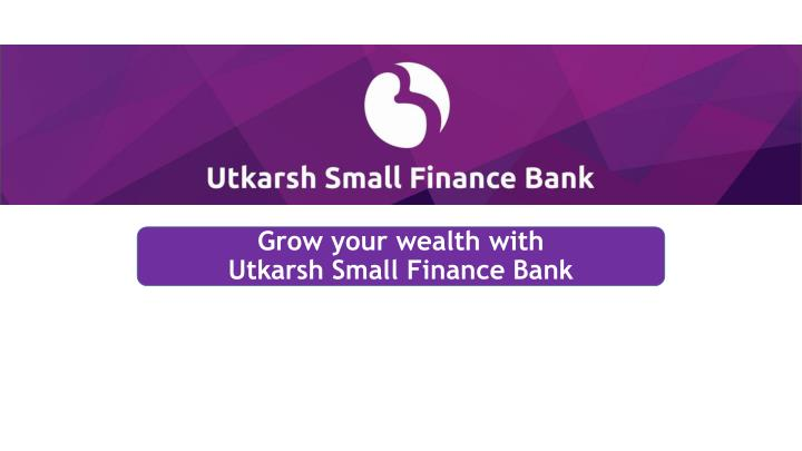 grow your wealth with utkarsh small finance bank n.