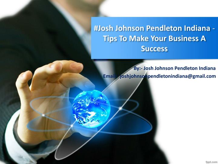 josh johnson pendleton indiana tips to make your business a success n.
