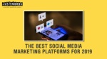 The Best Social Media Marketing Channels Strategies for 2019