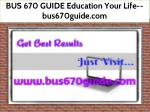 BUS 670 GUIDE Education Your Life--bus670guide.com