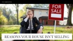 REASONS YOUR HOUSE ISN'T SELLING