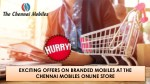 Exciting Offers on Branded Mobiles at The Chennai Mobiles Online Store