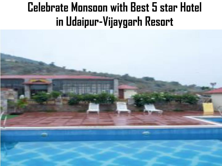 celebrate monsoon with best 5 star hotel in udaipur vijaygarh resort n.