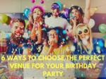 6 Ways to Choose the Perfect Venue for Your Birthday Party