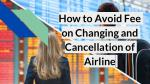 How to Avoid Fee on Changing and Cancellation of Airlines
