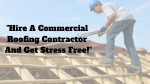Hire Commercial Roofing Contractor And Get Stress Free!