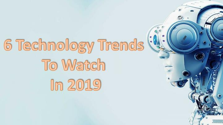6 technology trends to watch in 2019 n.