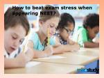 How to beat exam stress when appearing NEET?