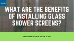 What are the benefits of installing glass shower screens?