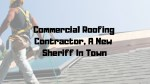 Commercial Roofing Contractor: New Sheriff In Twon