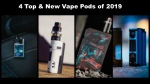 4 Top & Amp; New Vape Pods of 2019