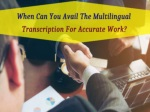 When Can You Avail The Multilingual Transcription For Accurate Work?