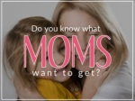 Do you know what moms want to get?