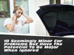 10 seemingly minor car problems but have the potential to be major when ignored
