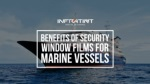 Benefits Of Security Window Films For Marine Vessels
