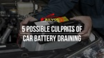 5 Possible Culprits Of Car Battery Draining