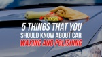 5 Things That You Should Know About Car Waxing And Polishing