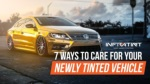 7 ways to care for your newly tinted vehicle