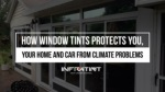 How window tints protects you, your home and car from climate problems