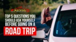 Top 5 Questions You Should Ask Yourself Before Going On A Road Trip