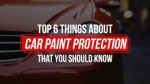Top 6 Things About Car Paint Protection That You Should Know
