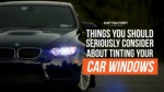 Things you should seriously consider about tinting your car windows