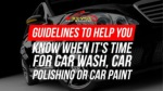 Guidelines To Help You Know When It's Time For Car Wash, Car Polishing Or Car Paint