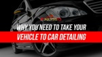 Why You Need To Take Your Vehicle To Car Detailing