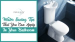 Water Saving Tips That You Can Apply In Your Bathroom