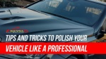 Tips And Tricks To Polish Your Vehicle Like A Professional