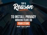 Top 6 reason to install privacy window films on your store