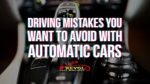 Driving Mistakes You Want To Avoid With Automatic Cars