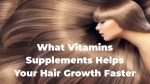 What vitamins supplements helps your hair growth faster